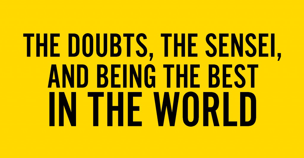 The Doubts, The Sensei and Being the Best in the World